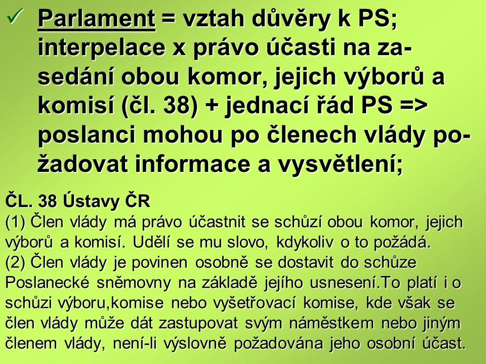 Parlament = vztah důvěry k PS; interpelace x právo účasti na za-sedání obou komor, jejich výborů a komisí (čl. 38) + jednací řád PS => poslanci mohou po členech vlády po-žadovat informace a vysvětlení;