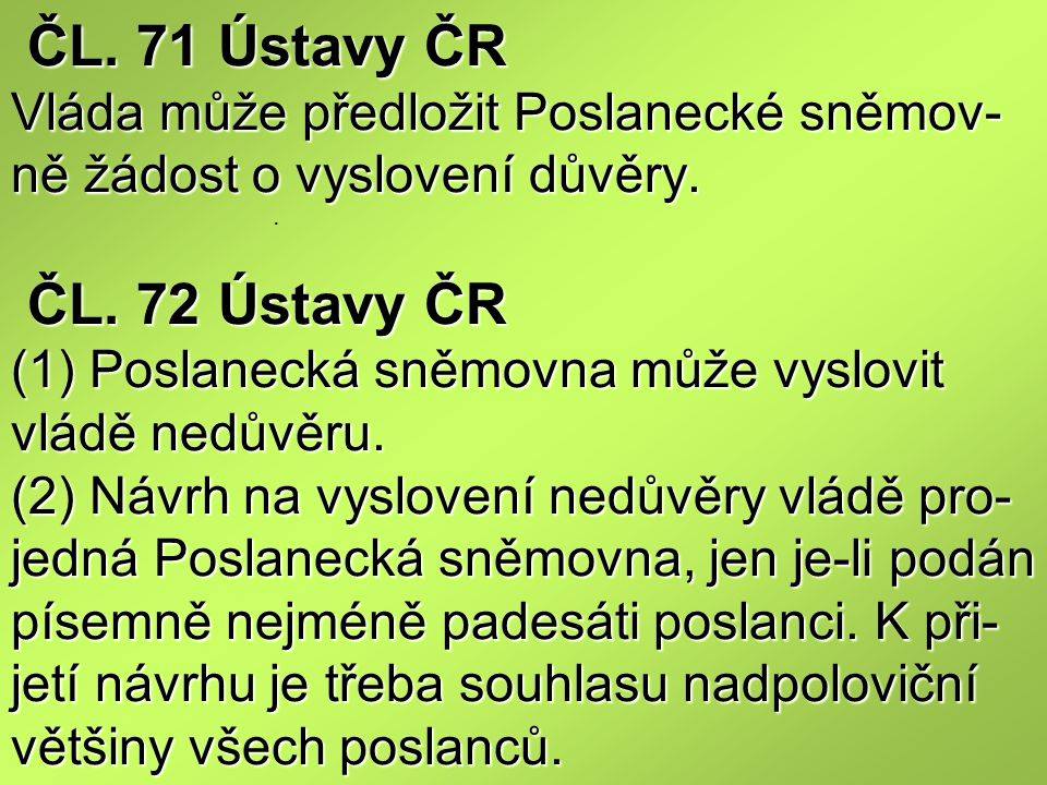 ČL. 71 Ústavy ČR Vláda může předložit Poslanecké sněmov-ně žádost o vyslovení důvěry. ČL. 72 Ústavy ČR (1) Poslanecká sněmovna může vyslovit vládě nedůvěru. (2) Návrh na vyslovení nedůvěry vládě pro-jedná Poslanecká sněmovna, jen je-li podán písemně nejméně padesáti poslanci. K při-jetí návrhu je třeba souhlasu nadpoloviční většiny všech poslanců.