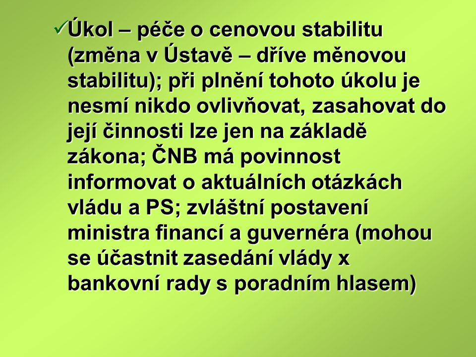 Úkol – péče o cenovou stabilitu (změna v Ústavě – dříve měnovou stabilitu); při plnění tohoto úkolu je nesmí nikdo ovlivňovat, zasahovat do její činnosti lze jen na základě zákona; ČNB má povinnost informovat o aktuálních otázkách vládu a PS; zvláštní postavení ministra financí a guvernéra (mohou se účastnit zasedání vlády x bankovní rady s poradním hlasem)