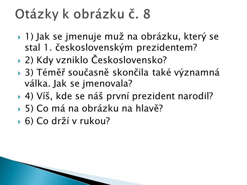 Otázky k obrázku č. 8 1) Jak se jmenuje muž na obrázku, který se stal 1. československým prezidentem