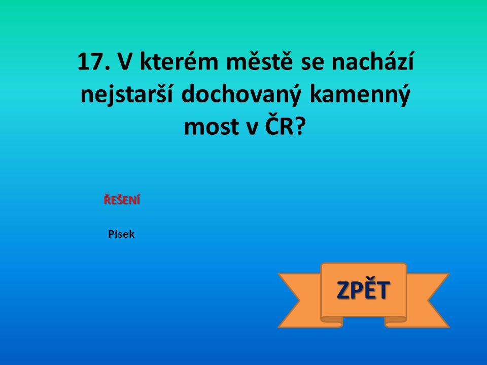 17. V kterém městě se nachází nejstarší dochovaný kamenný most v ČR
