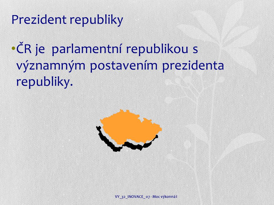 Prezident republiky ČR je parlamentní republikou s významným postavením prezidenta republiky.