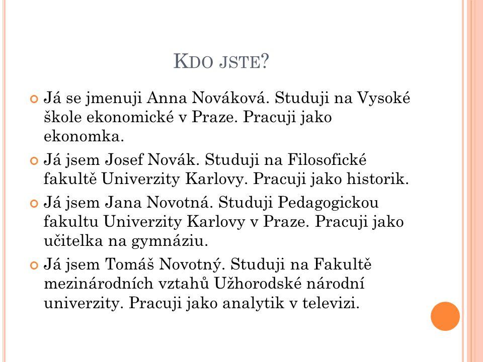 Kdo jste Já se jmenuji Anna Nováková. Studuji na Vysoké škole ekonomické v Praze. Pracuji jako ekonomka.