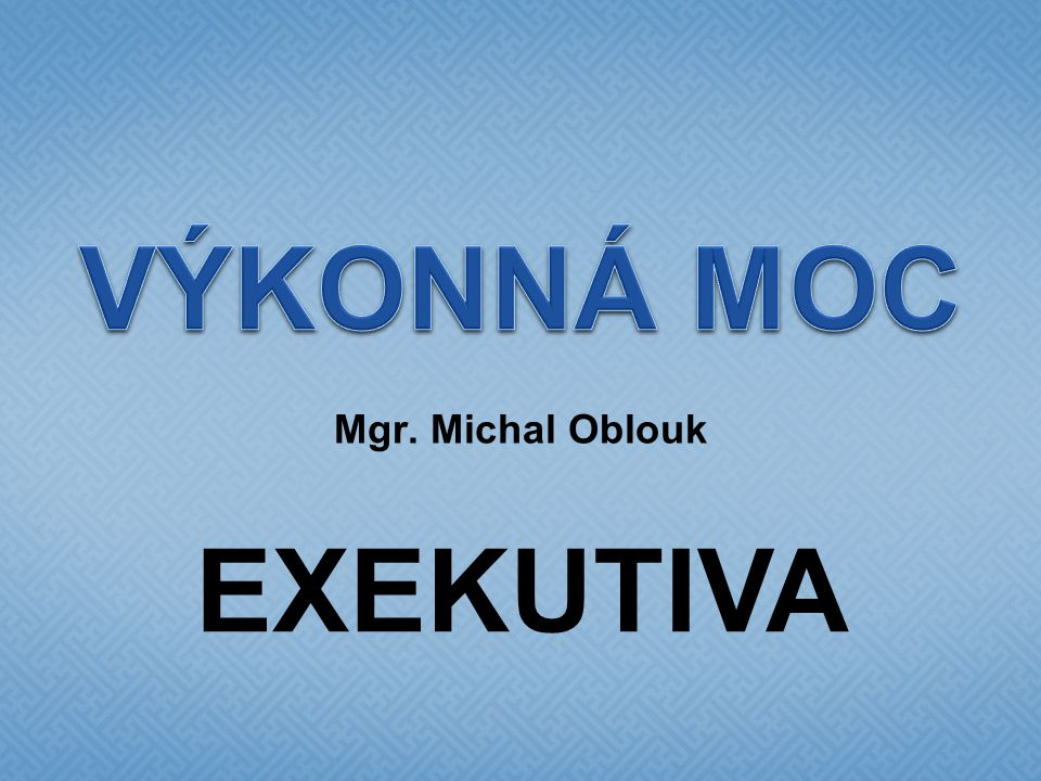 VÝKONNÁ MOC Mgr. Michal Oblouk EXEKUTIVA