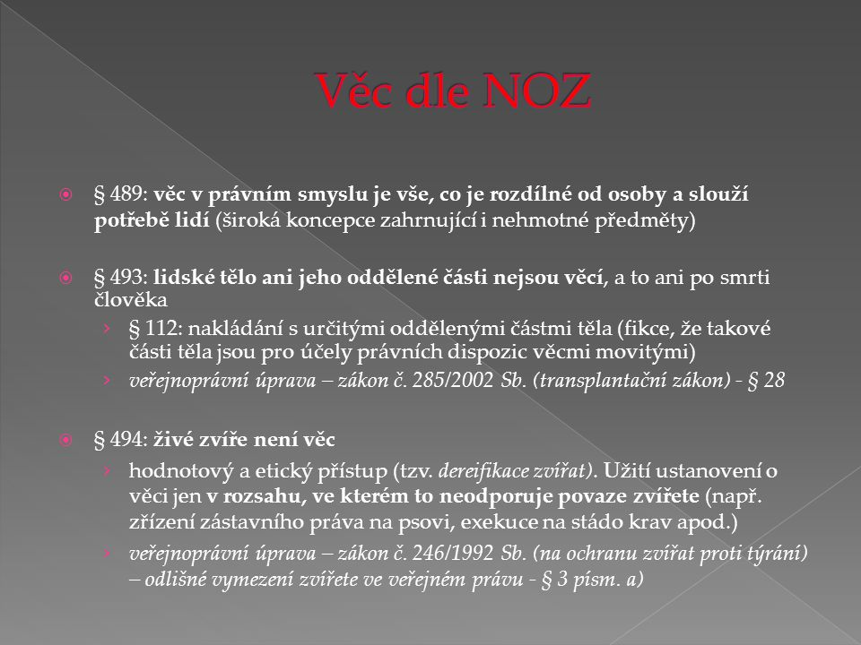 Věc dle NOZ § 489: věc v právním smyslu je vše, co je rozdílné od osoby a slouží potřebě lidí (široká koncepce zahrnující i nehmotné předměty)