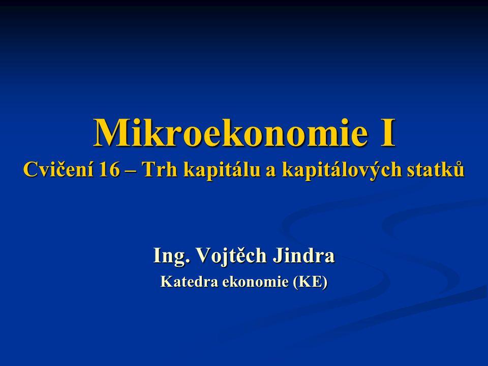 Mikroekonomie I Cvičení 16 – Trh kapitálu a kapitálových statků