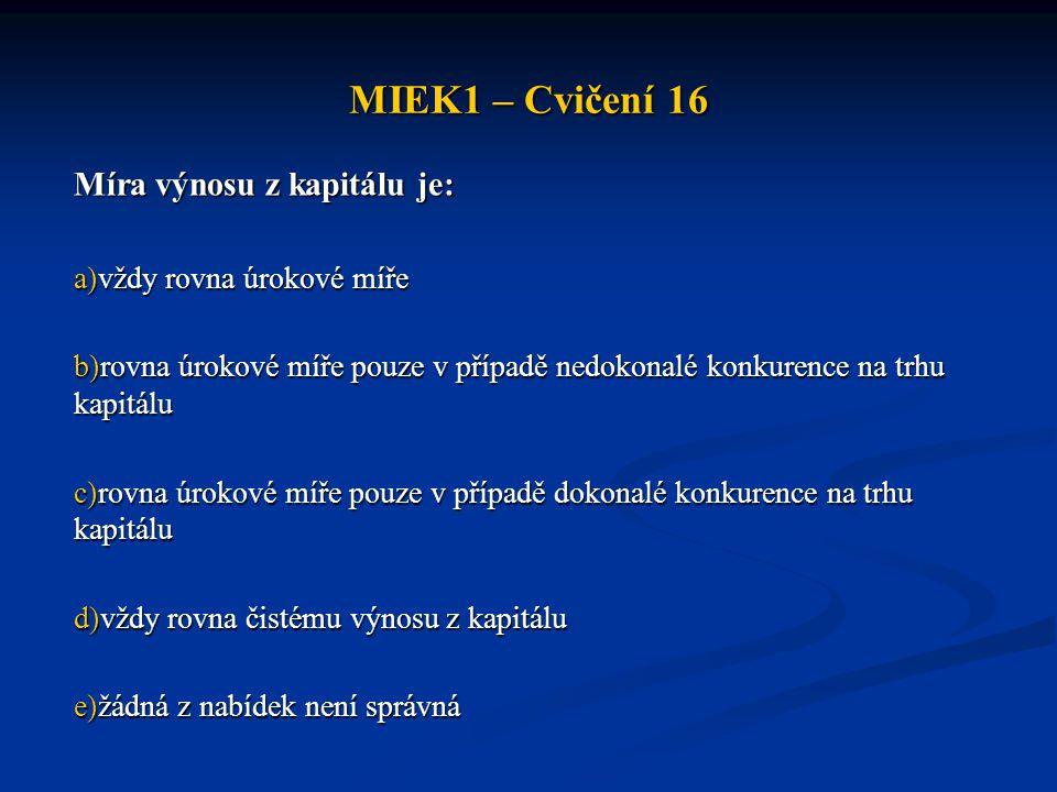 MIEK1 – Cvičení 16 Míra výnosu z kapitálu je: vždy rovna úrokové míře