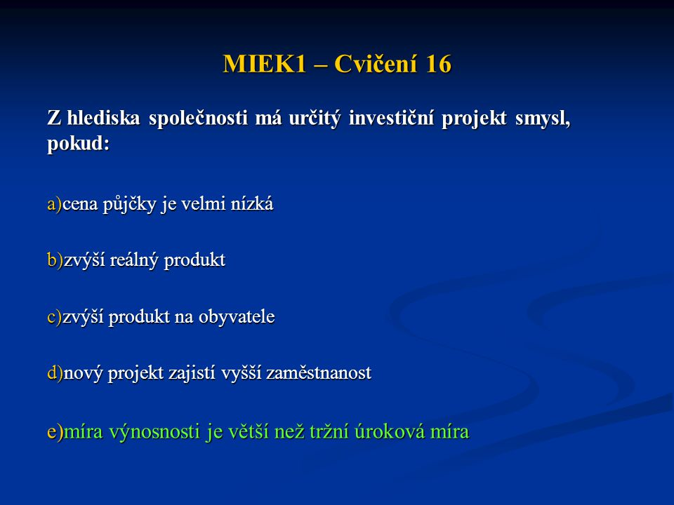 MIEK1 – Cvičení 16 Z hlediska společnosti má určitý investiční projekt smysl, pokud: cena půjčky je velmi nízká.