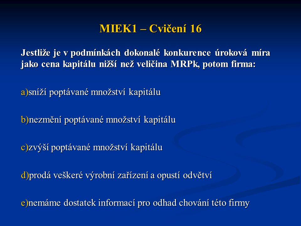 MIEK1 – Cvičení 16 Jestliže je v podmínkách dokonalé konkurence úroková míra jako cena kapitálu nižší než veličina MRPk, potom firma: