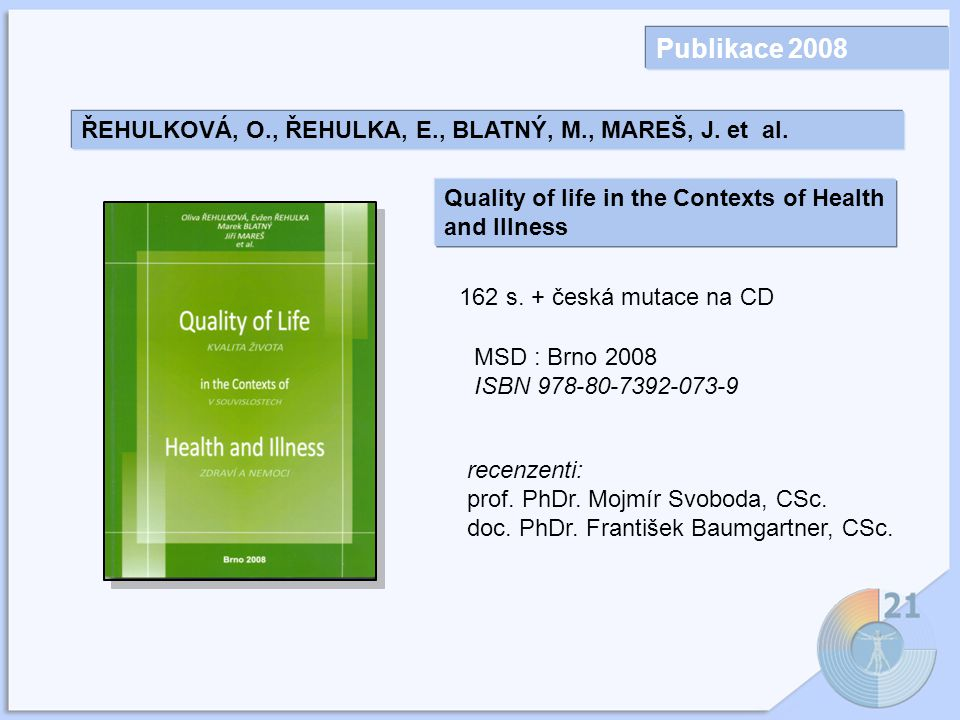 Publikace 2008 ŘEHULKOVÁ, O., ŘEHULKA, E., BLATNÝ, M., MAREŠ, J. et al. Quality of life in the Contexts of Health and Illness.