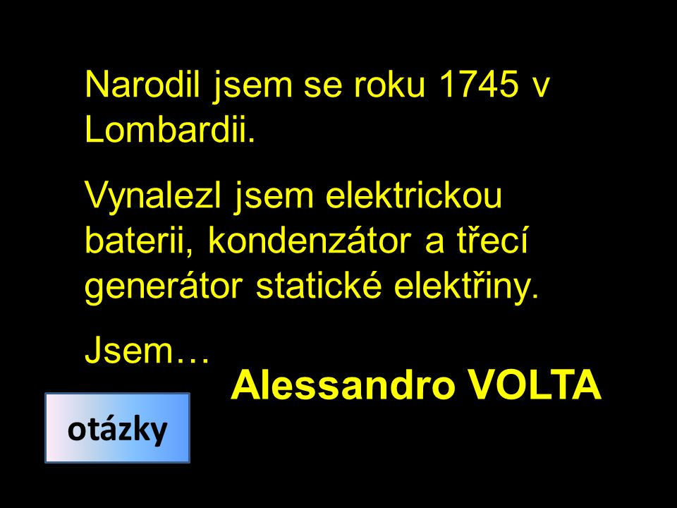 Alessandro VOLTA Narodil jsem se roku 1745 v Lombardii.