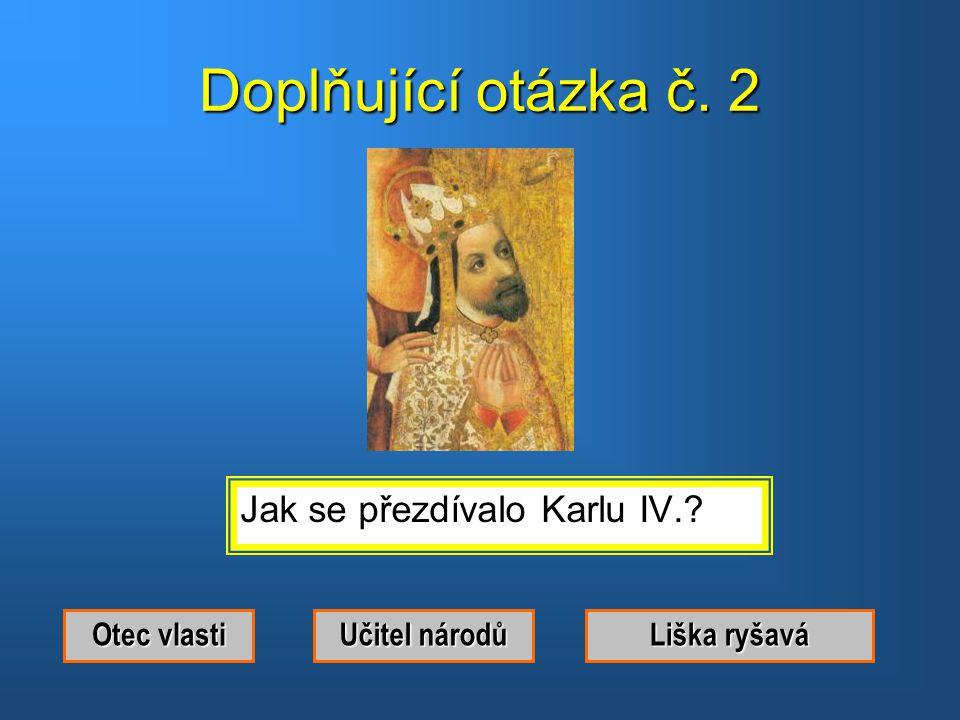 Doplňující otázka č. 2 Jak se přezdívalo Karlu IV. Otec vlasti