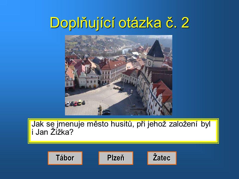 Doplňující otázka č. 2 Jak se jmenuje město husitů, při jehož založení byl. i Jan Žižka Tábor. Plzeň.