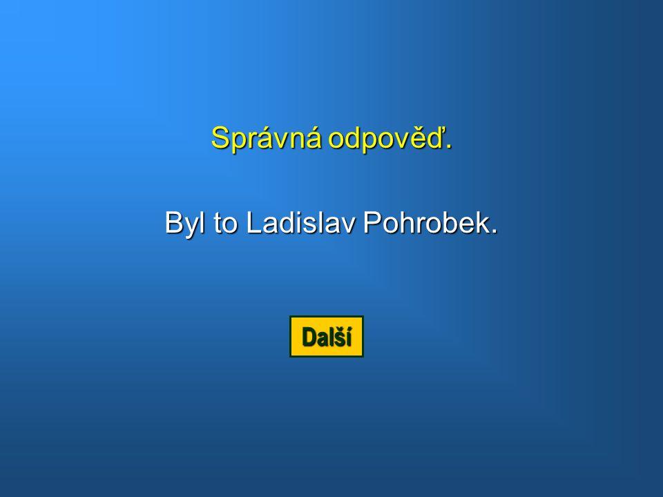 Byl to Ladislav Pohrobek.