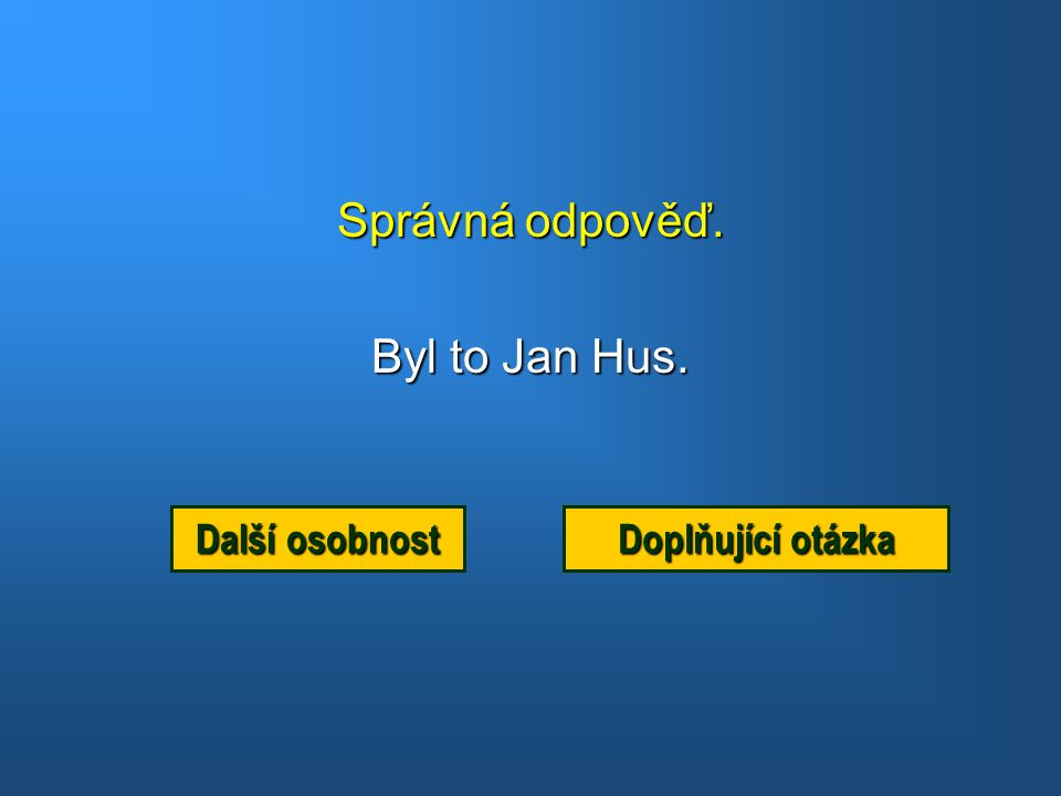Správná odpověď. Byl to Jan Hus. Další osobnost Doplňující otázka