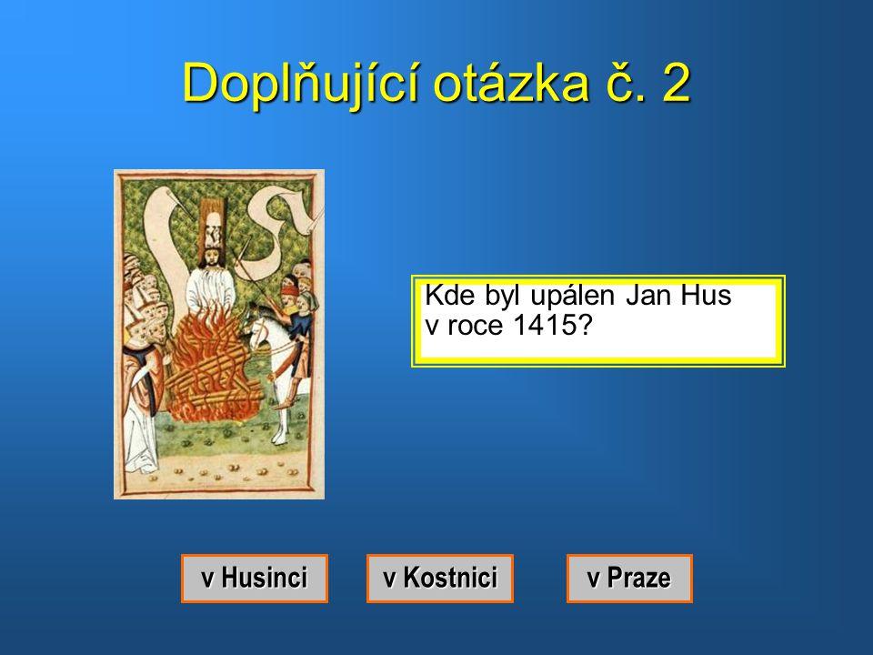 Doplňující otázka č. 2 Kde byl upálen Jan Hus v roce 1415 v Husinci
