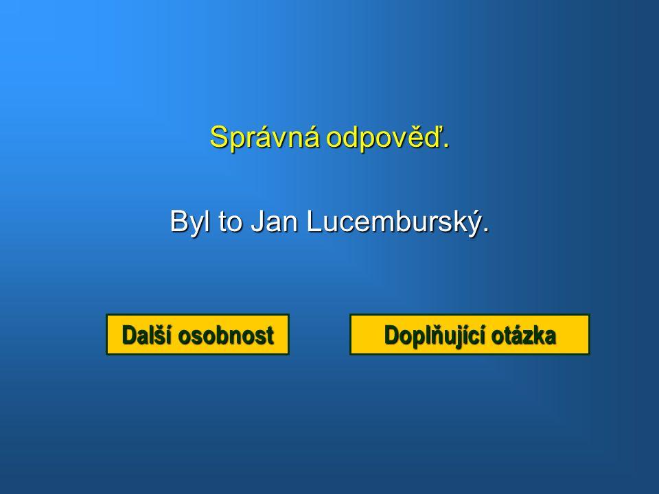 Správná odpověď. Byl to Jan Lucemburský. Další osobnost