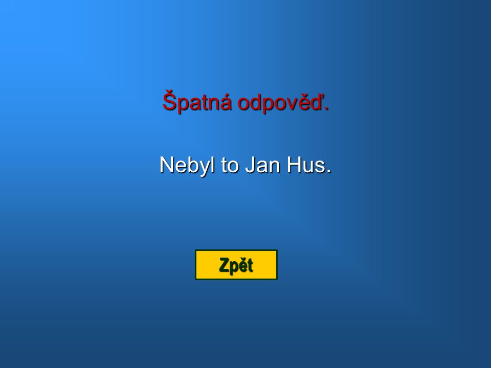 Špatná odpověď. Nebyl to Jan Hus. Zpět
