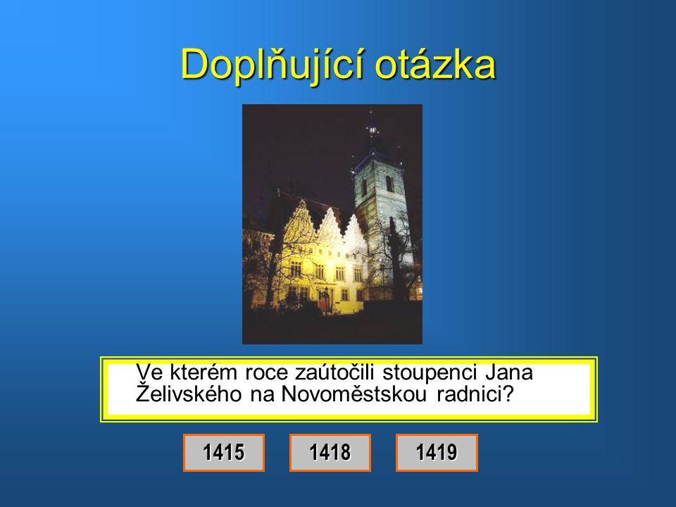 Doplňující otázka Ve kterém roce zaútočili stoupenci Jana Želivského na Novoměstskou radnici 1415.