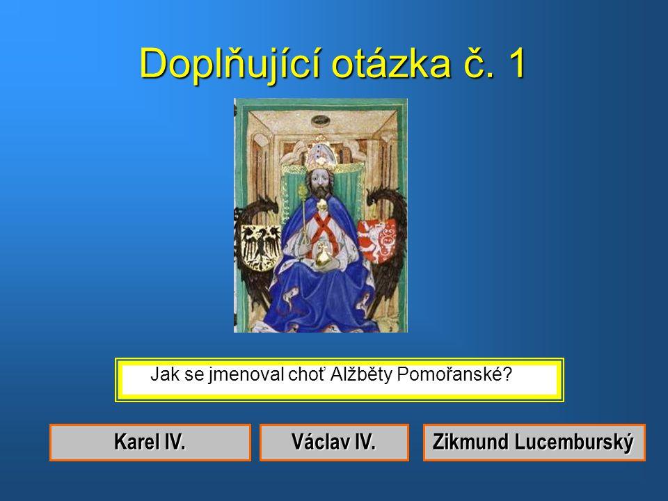 Doplňující otázka č. 1 Karel IV. Václav IV. Zikmund Lucemburský