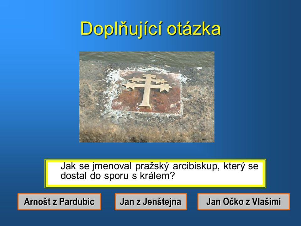 Doplňující otázka Jak se jmenoval pražský arcibiskup, který se dostal do sporu s králem Arnošt z Pardubic.