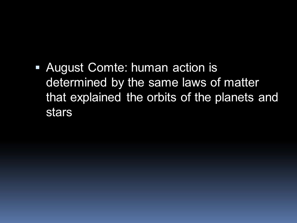 August Comte: human action is determined by the same laws of matter that explained the orbits of the planets and stars