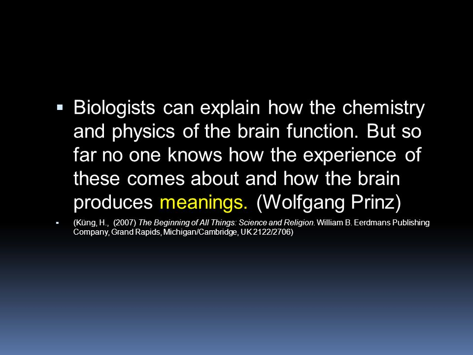 Biologists can explain how the chemistry and physics of the brain function. But so far no one knows how the experience of these comes about and how the brain produces meanings. (Wolfgang Prinz)