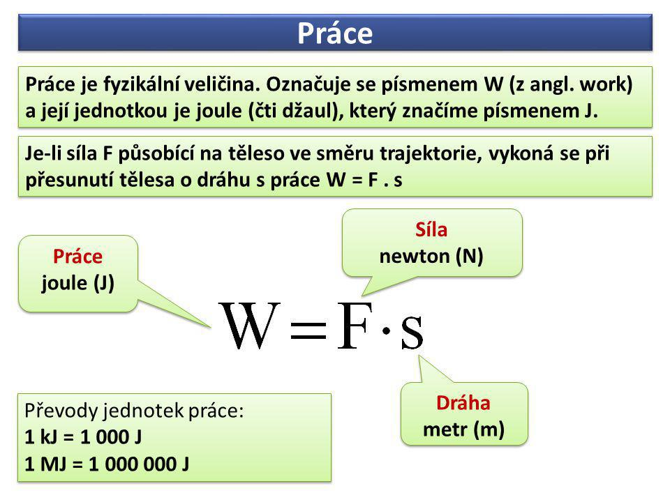 Práce Práce je fyzikální veličina. Označuje se písmenem W (z angl. work) a její jednotkou je joule (čti džaul), který značíme písmenem J.
