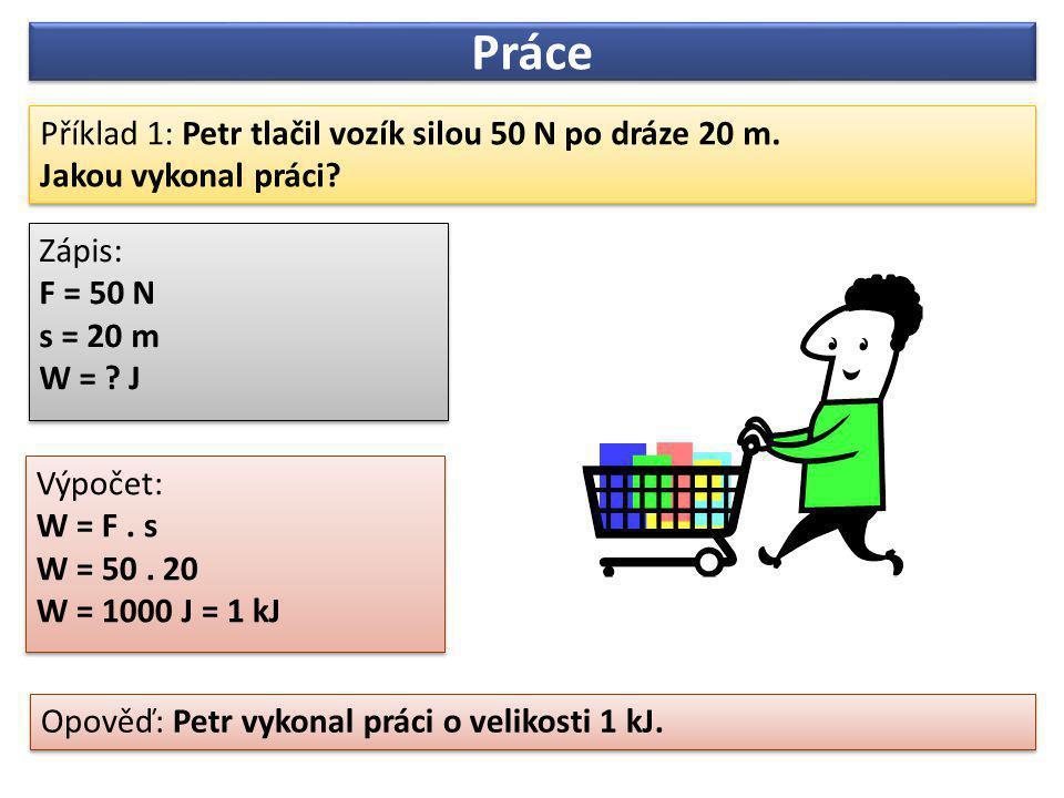 Práce Příklad 1: Petr tlačil vozík silou 50 N po dráze 20 m.