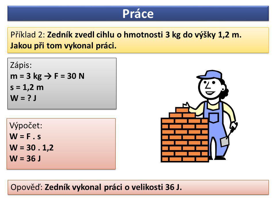 Práce Příklad 2: Zedník zvedl cihlu o hmotnosti 3 kg do výšky 1,2 m.