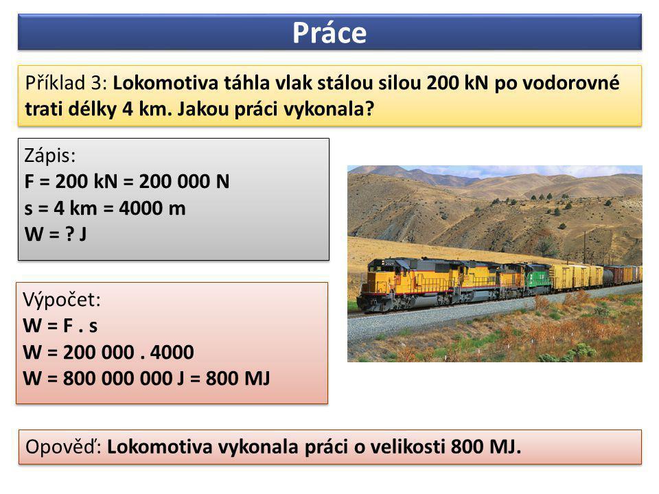 Práce Příklad 3: Lokomotiva táhla vlak stálou silou 200 kN po vodorovné trati délky 4 km. Jakou práci vykonala