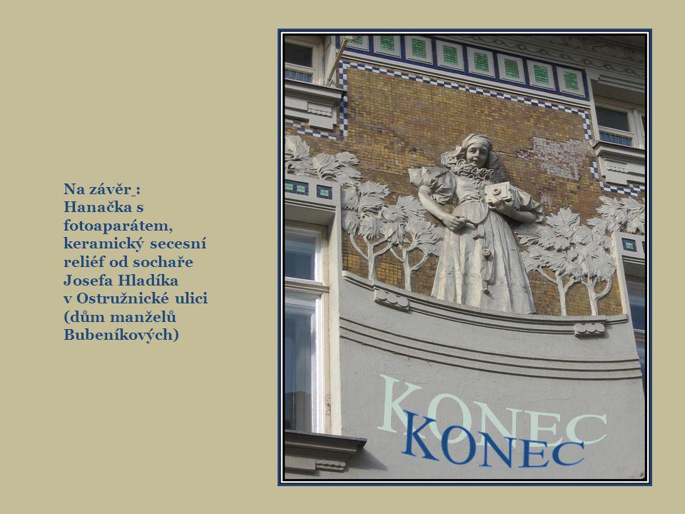 Na závěr : Hanačka s fotoaparátem, keramický secesní reliéf od sochaře. Josefa Hladíka. v Ostružnické ulici (dům manželů Bubeníkových)