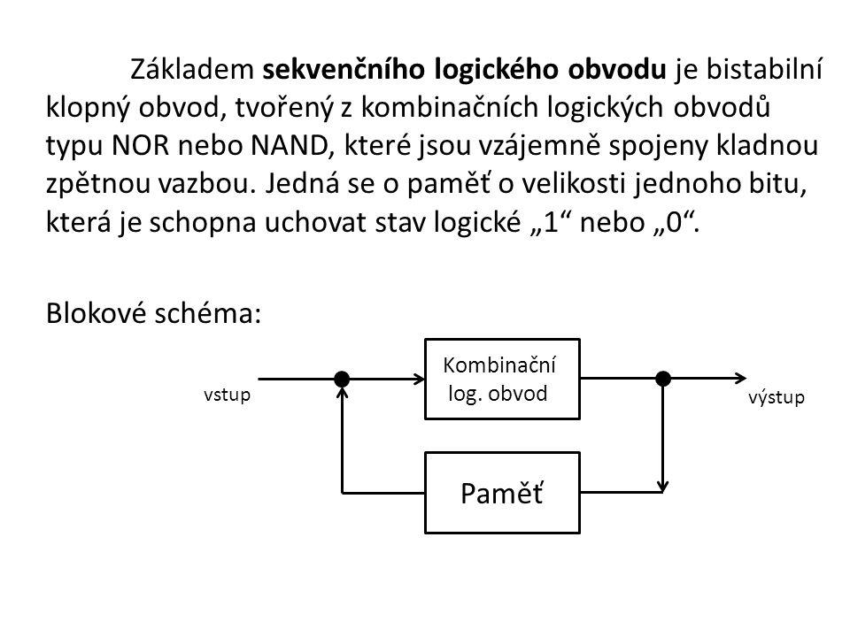 """Základem sekvenčního logického obvodu je bistabilní klopný obvod, tvořený z kombinačních logických obvodů typu NOR nebo NAND, které jsou vzájemně spojeny kladnou zpětnou vazbou. Jedná se o paměť o velikosti jednoho bitu, která je schopna uchovat stav logické """"1 nebo """"0 . Blokové schéma:"""