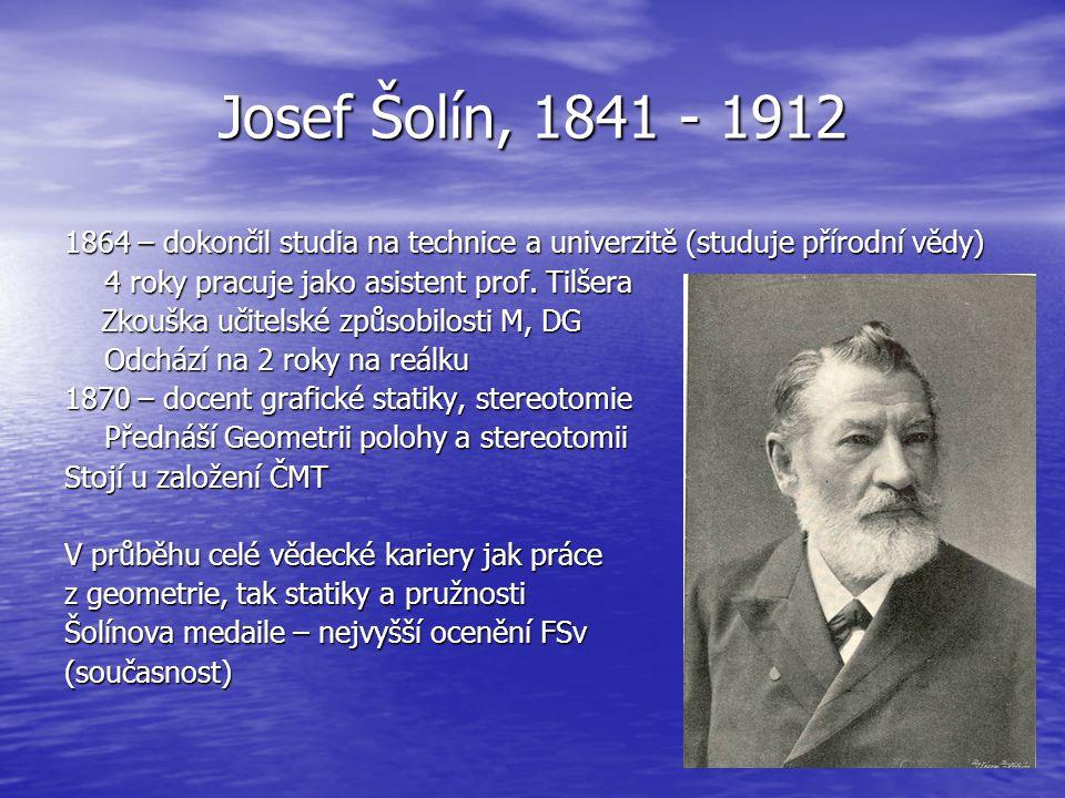 Josef Šolín, 1841 - 1912 1864 – dokončil studia na technice a univerzitě (studuje přírodní vědy) 4 roky pracuje jako asistent prof. Tilšera.
