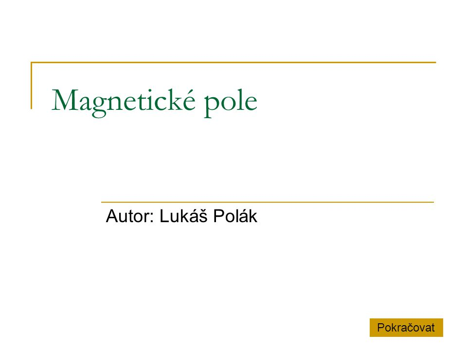 Magnetické pole Autor: Lukáš Polák Pokračovat