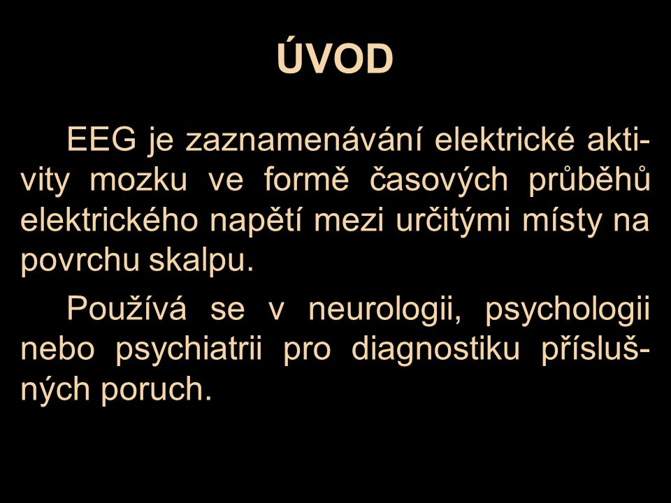 ÚVOD EEG je zaznamenávání elektrické akti-vity mozku ve formě časových průběhů elektrického napětí mezi určitými místy na povrchu skalpu.