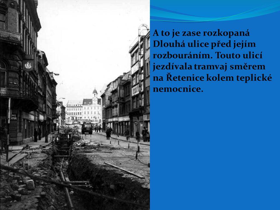 A to je zase rozkopaná Dlouhá ulice před jejím. rozbouráním. Touto ulicí. jezdívala tramvaj směrem.