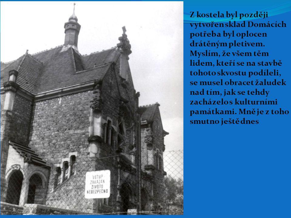 Z kostela byl později vytvořen sklad Domácích. potřeb a byl oplocen. drátěným pletivem. Myslím, že všem těm.