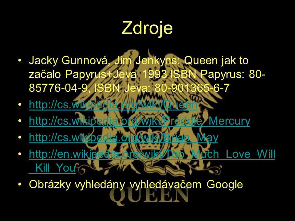 Zdroje Jacky Gunnová, Jim Jenkyns: Queen jak to začalo Papyrus+Jeva 1993 ISBN Papyrus: 80-85776-04-9, ISBN Jeva: 80-901365-6-7.