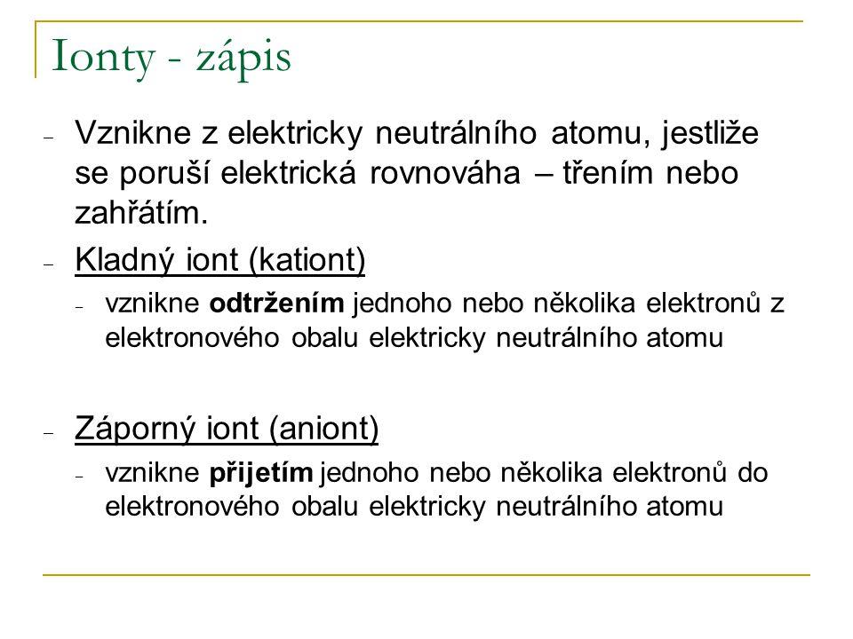 Ionty - zápis Vznikne z elektricky neutrálního atomu, jestliže se poruší elektrická rovnováha – třením nebo zahřátím.