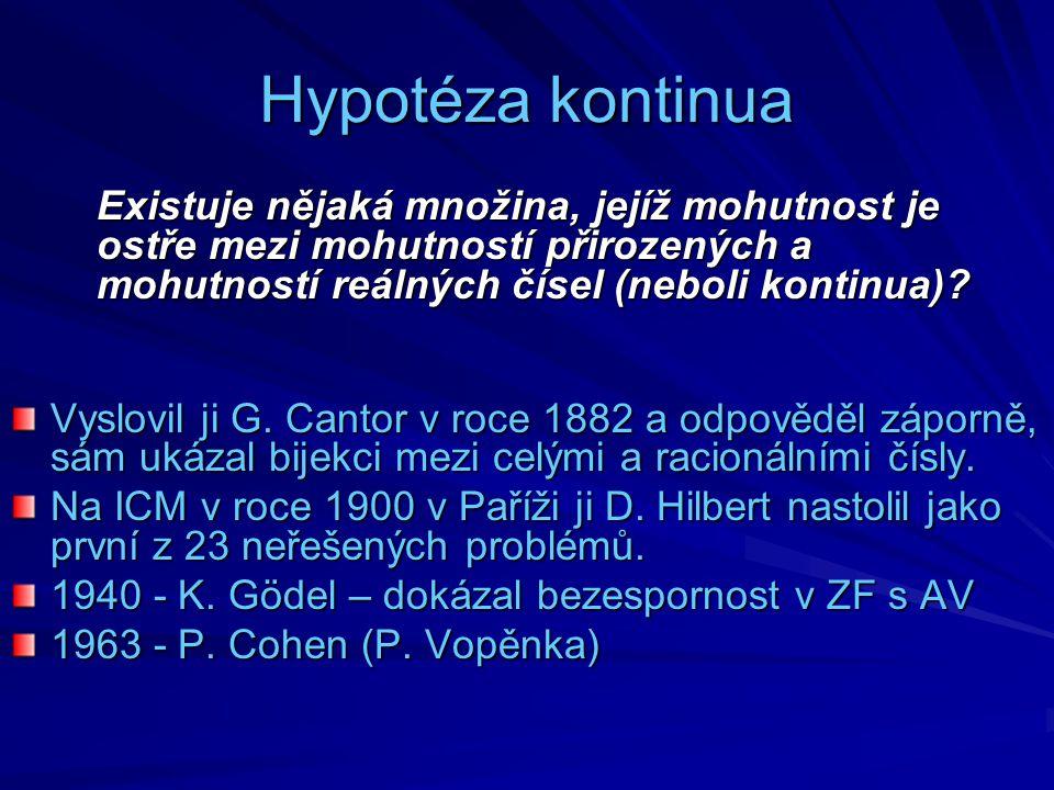 Hypotéza kontinua Existuje nějaká množina, jejíž mohutnost je ostře mezi mohutností přirozených a mohutností reálných čísel (neboli kontinua)