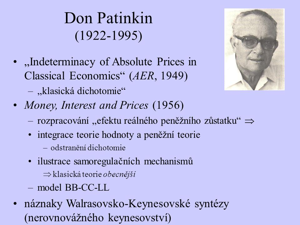 "Don Patinkin ( ) ""Indeterminacy of Absolute Prices in Classical Economics (AER, 1949) ""klasická dichotomie"