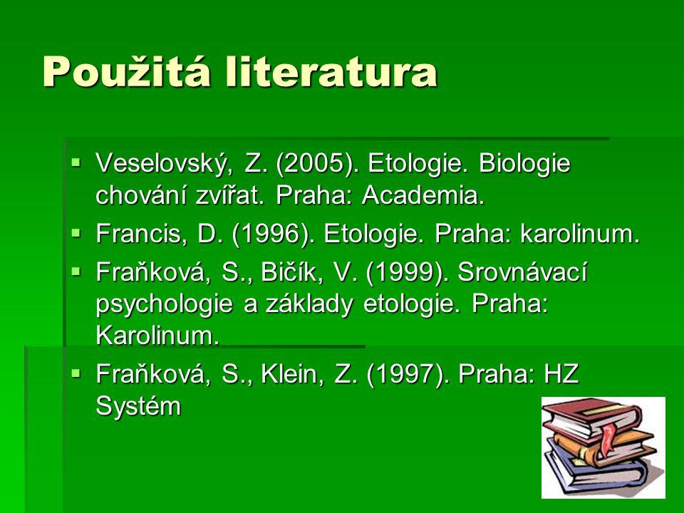 Použitá literatura Veselovský, Z. (2005). Etologie. Biologie chování zvířat. Praha: Academia. Francis, D. (1996). Etologie. Praha: karolinum.