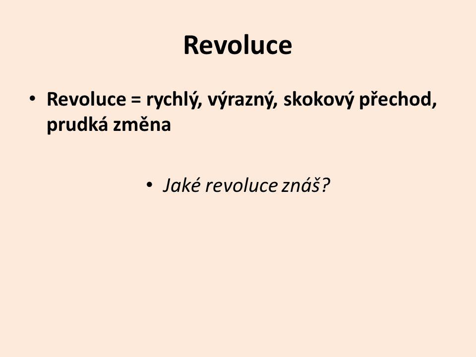 Revoluce Revoluce = rychlý, výrazný, skokový přechod, prudká změna