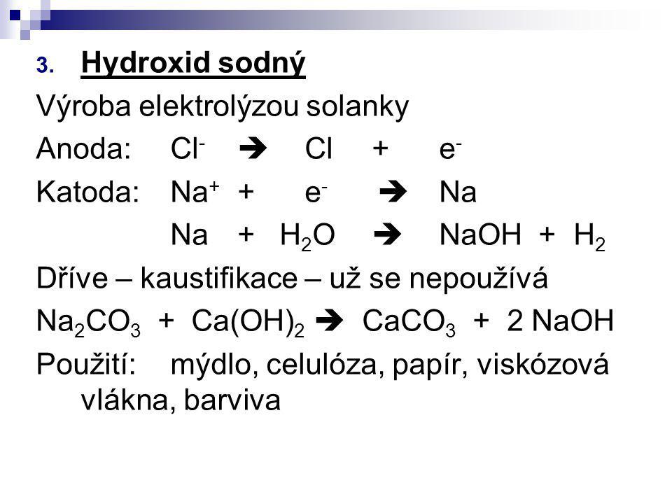Hydroxid sodný Výroba elektrolýzou solanky. Anoda: Cl-  Cl + e- Katoda: Na+ + e-  Na. Na + H2O  NaOH + H2.