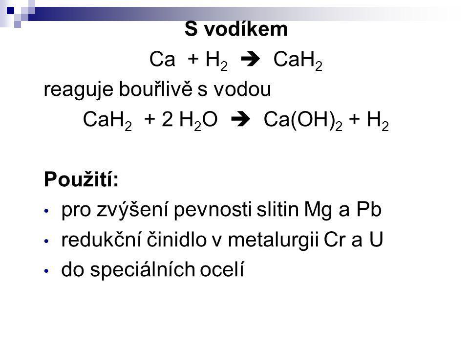 S vodíkem Ca + H2  CaH2. reaguje bouřlivě s vodou. CaH2 + 2 H2O  Ca(OH)2 + H2. Použití: pro zvýšení pevnosti slitin Mg a Pb.