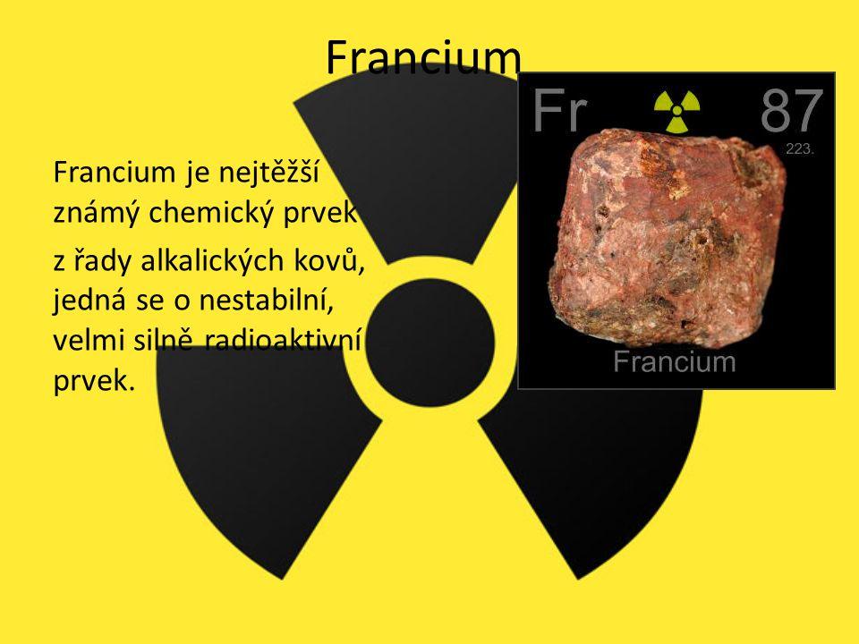 Francium Francium je nejtěžší známý chemický prvek z řady alkalických kovů, jedná se o nestabilní, velmi silně radioaktivní prvek.