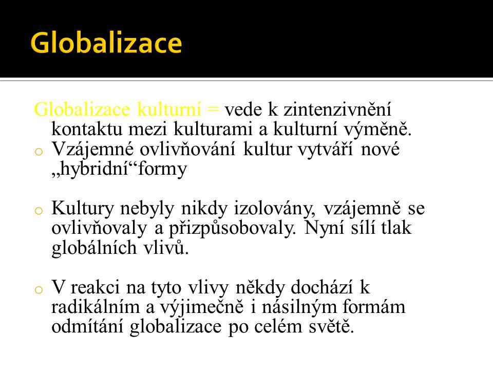 Globalizace Globalizace kulturní = vede k zintenzivnění kontaktu mezi kulturami a kulturní výměně.
