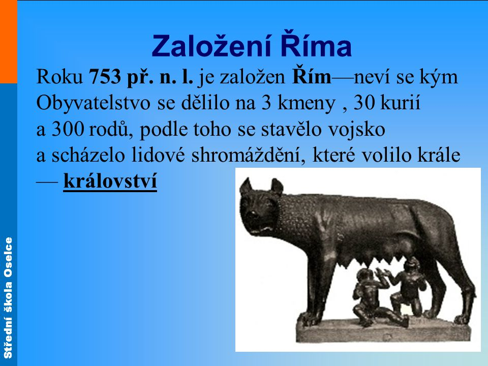 Založení Říma Roku 753 př. n. l. je založen Řím—neví se kým