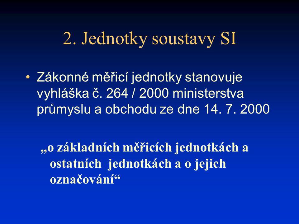 2. Jednotky soustavy SI Zákonné měřicí jednotky stanovuje vyhláška č. 264 / 2000 ministerstva průmyslu a obchodu ze dne 14. 7. 2000.